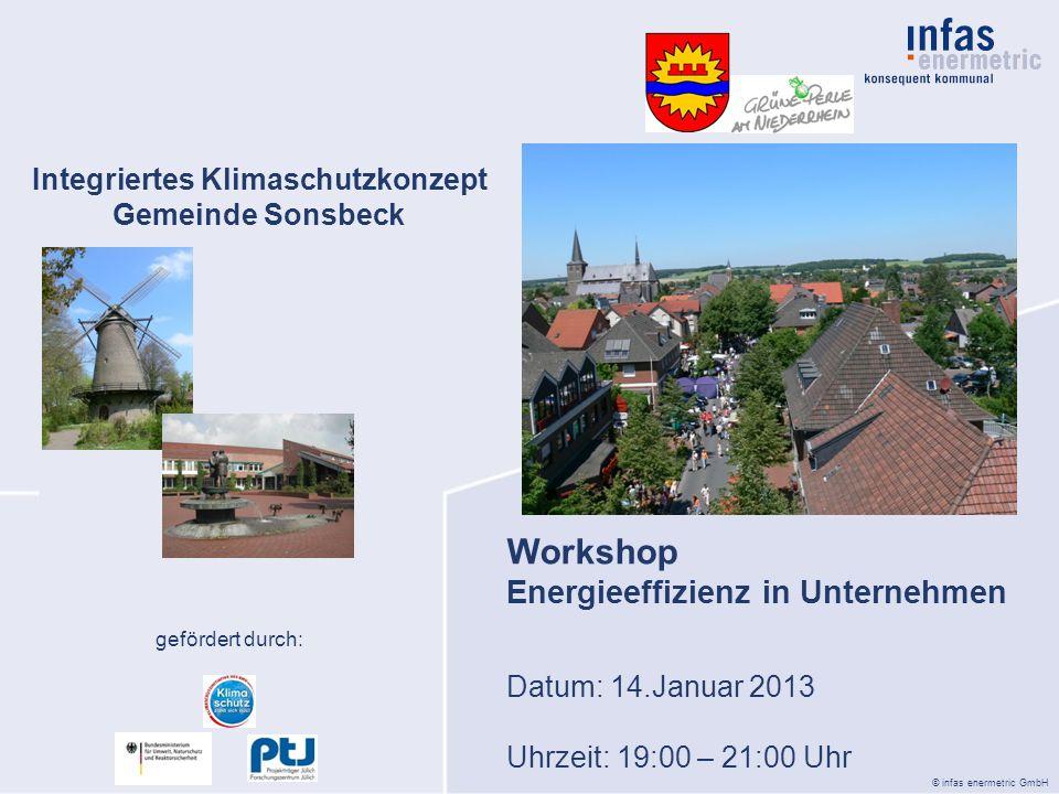© infas enermetric GmbH Integriertes Klimaschutzkonzept Gemeinde Sonsbeck Datum: 14.Januar 2013 Uhrzeit: 19:00 – 21:00 Uhr Workshop Energieeffizienz in Unternehmen gefördert durch: