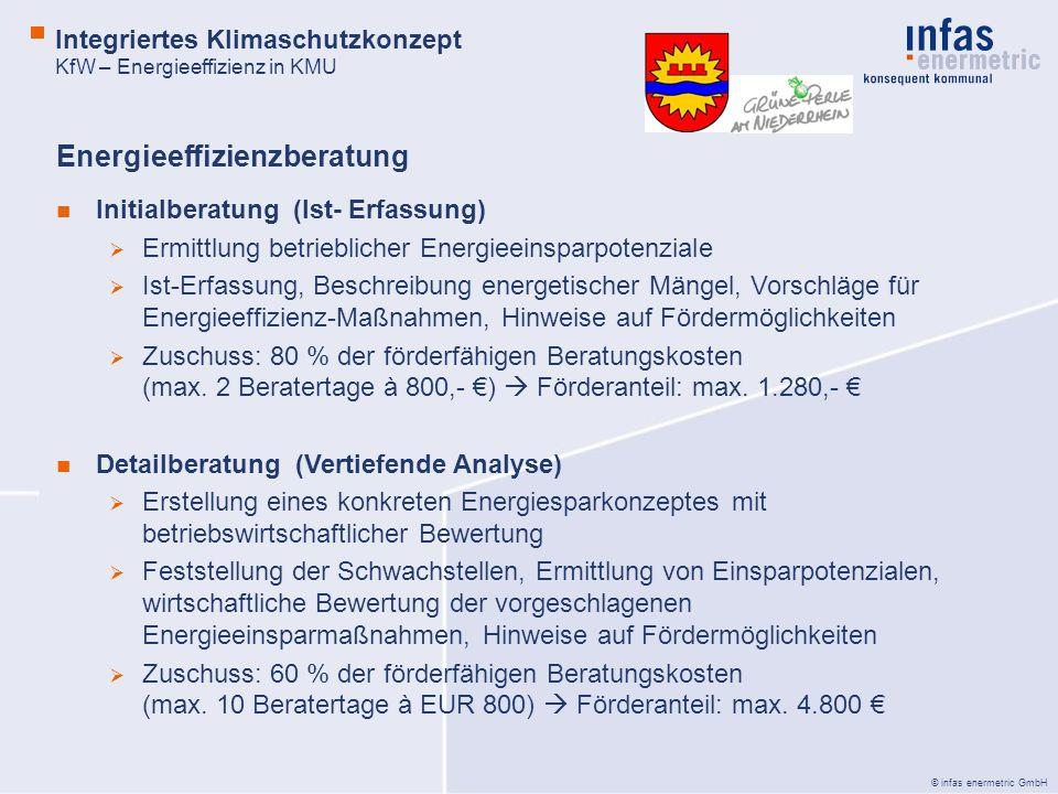 © infas enermetric GmbH Integriertes Klimaschutzkonzept KfW – Energieeffizienz in KMU Initialberatung (Ist- Erfassung) Ermittlung betrieblicher Energieeinsparpotenziale Ist-Erfassung, Beschreibung energetischer Mängel, Vorschläge für Energieeffizienz-Maßnahmen, Hinweise auf Fördermöglichkeiten Zuschuss: 80 % der förderfähigen Beratungskosten (max.