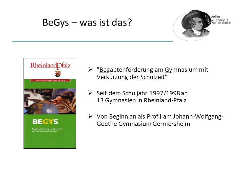 Begabtenförderung am Gymnasium mit Verkürzung der Schulzeit Seit dem Schuljahr 1997/1998 an 13 Gymnasien in Rheinland-Pfalz Von Beginn an als Profil am Johann-Wolfgang- Goethe Gymnasium Germersheim BeGys – was ist das?