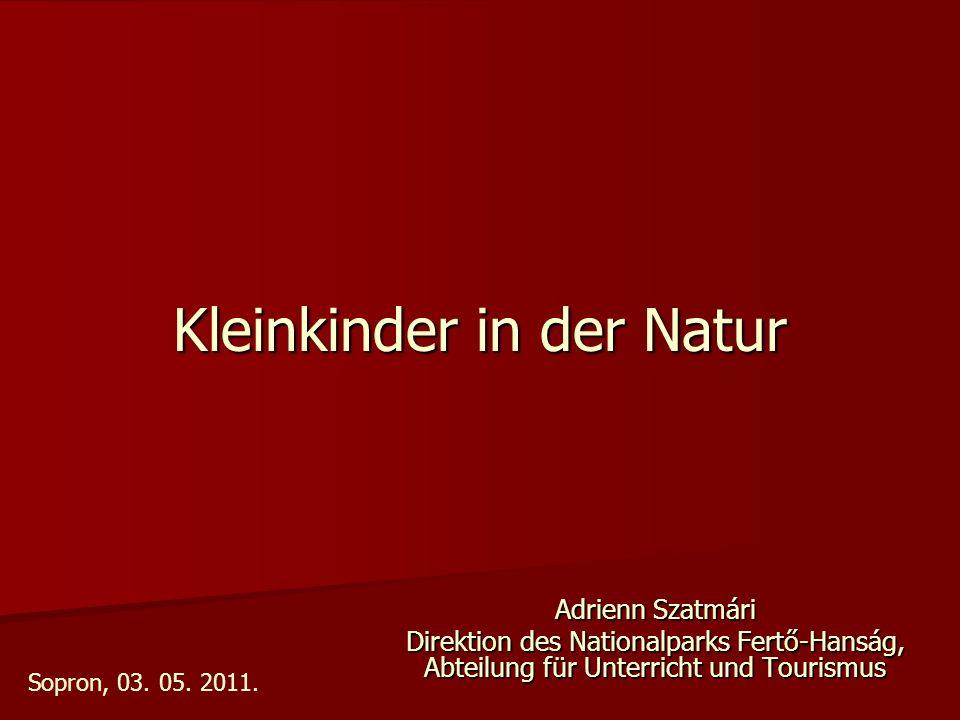 Kleinkinder in der Natur Adrienn Szatmári Direktion des Nationalparks Fertő-Hanság, Abteilung für Unterricht und Tourismus Sopron, 03.