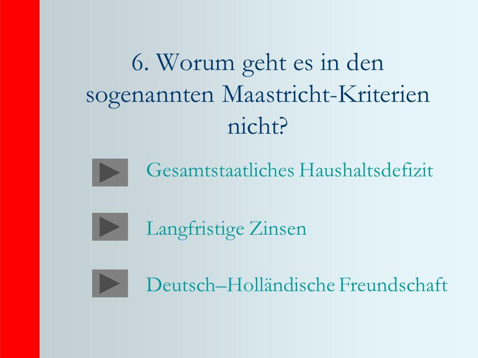 6. Worum geht es in den sogenannten Maastricht-Kriterien nicht? Gesamtstaatliches Haushaltsdefizit Langfristige Zinsen Deutsch–Holländische Freundscha