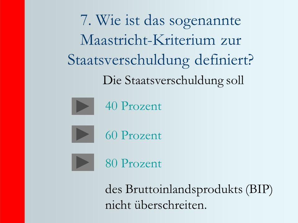 7. Wie ist das sogenannte Maastricht-Kriterium zur Staatsverschuldung definiert? Die Staatsverschuldung soll des Bruttoinlandsprodukts (BIP) nicht übe