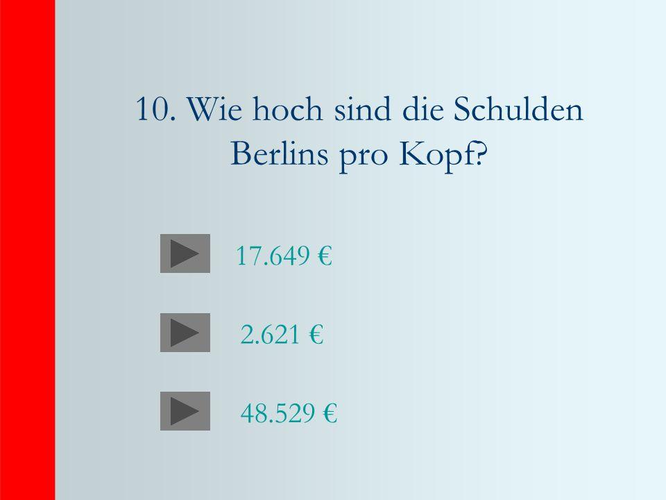 10. Wie hoch sind die Schulden Berlins pro Kopf 2.621 48.529 17.649
