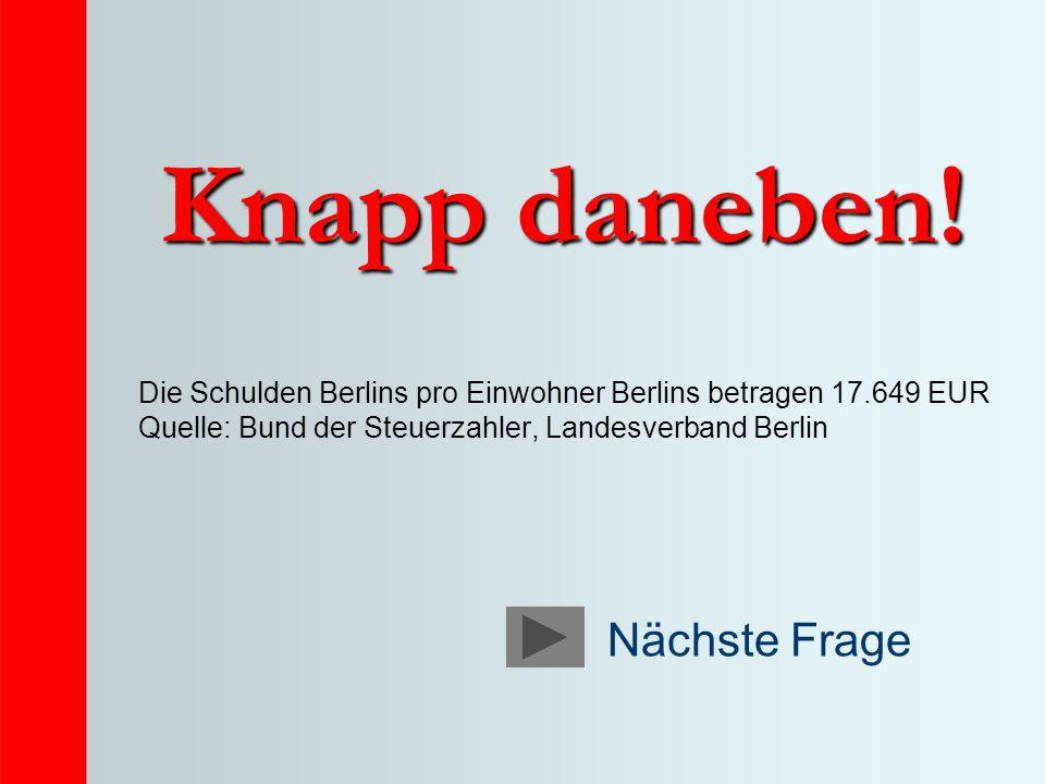 Knapp daneben! Die Schulden Berlins pro Einwohner Berlins betragen 17.649 EUR Quelle: Bund der Steuerzahler, Landesverband Berlin Nächste Frage