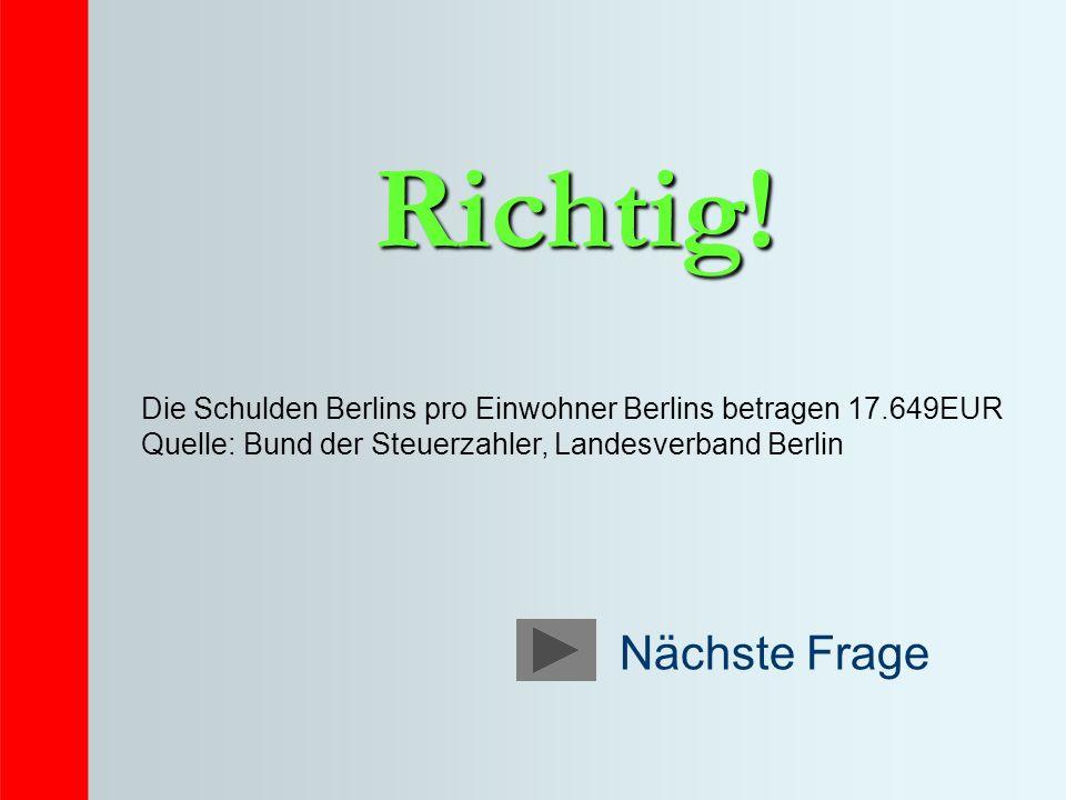 Richtig! Die Schulden Berlins pro Einwohner Berlins betragen 17.649EUR Quelle: Bund der Steuerzahler, Landesverband Berlin