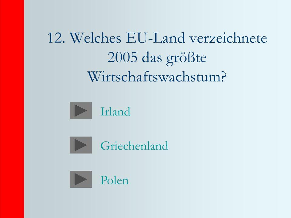12. Welches EU-Land verzeichnete 2005 das größte Wirtschaftswachstum Irland Griechenland Polen