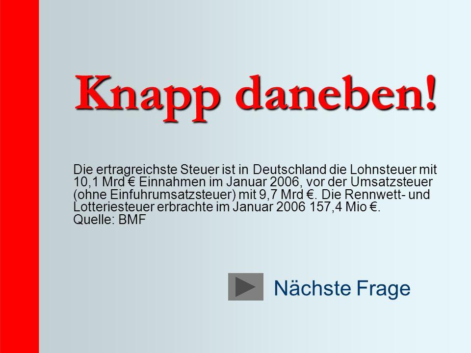 Knapp daneben! Die ertragreichste Steuer ist in Deutschland die Lohnsteuer mit 10,1 Mrd Einnahmen im Januar 2006, vor der Umsatzsteuer (ohne Einfuhrum
