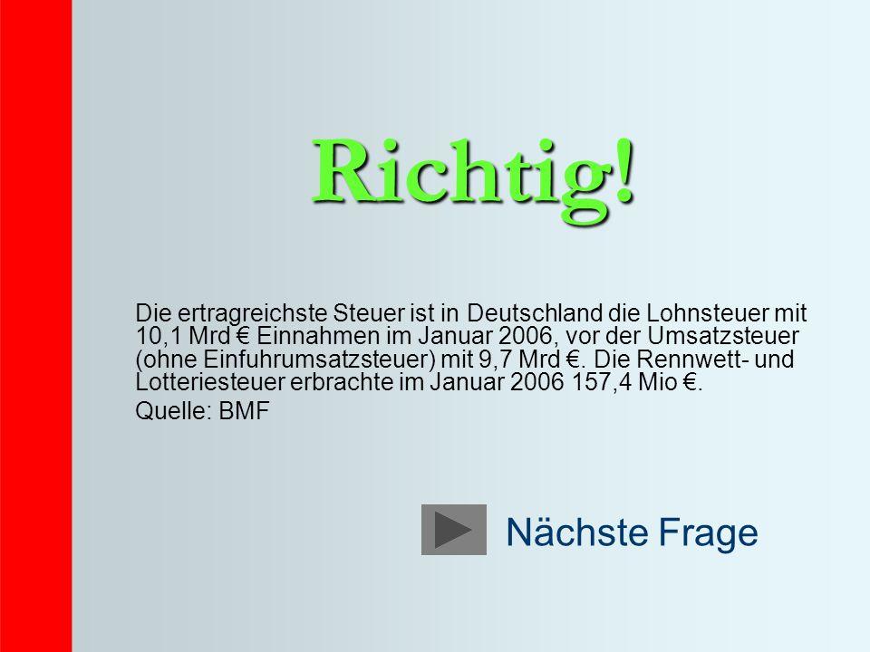 Richtig! Die ertragreichste Steuer ist in Deutschland die Lohnsteuer mit 10,1 Mrd Einnahmen im Januar 2006, vor der Umsatzsteuer (ohne Einfuhrumsatzst