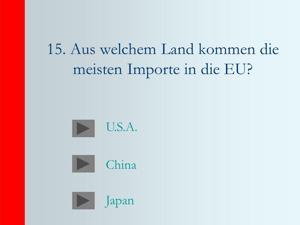 15. Aus welchem Land kommen die meisten Importe in die EU? China Japan U.S.A.