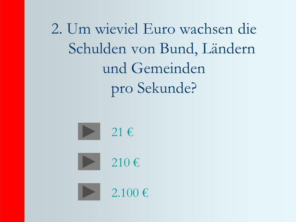 2. Um wieviel Euro wachsen die Schulden von Bund, Ländern und Gemeinden pro Sekunde? 21 210 2.100