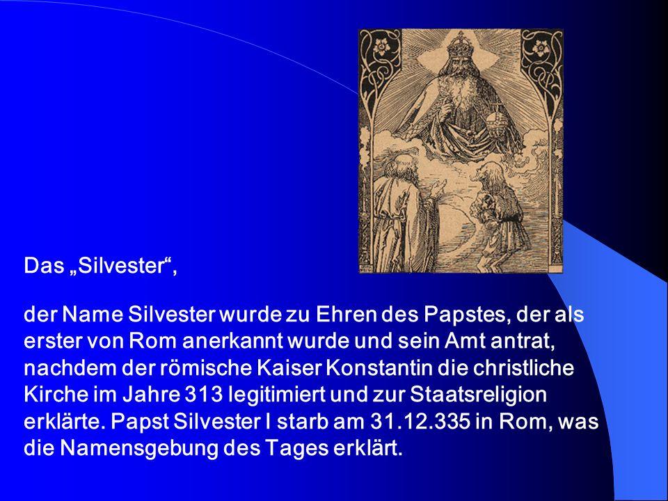 Das Silvester, der Name Silvester wurde zu Ehren des Papstes, der als erster von Rom anerkannt wurde und sein Amt antrat, nachdem der römische Kaiser Konstantin die christliche Kirche im Jahre 313 legitimiert und zur Staatsreligion erklärte.