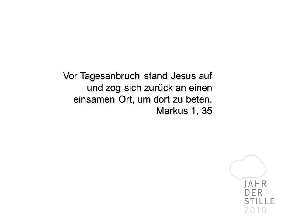 Vor Tagesanbruch stand Jesus auf und zog sich zurück an einen einsamen Ort, um dort zu beten. Markus 1, 35