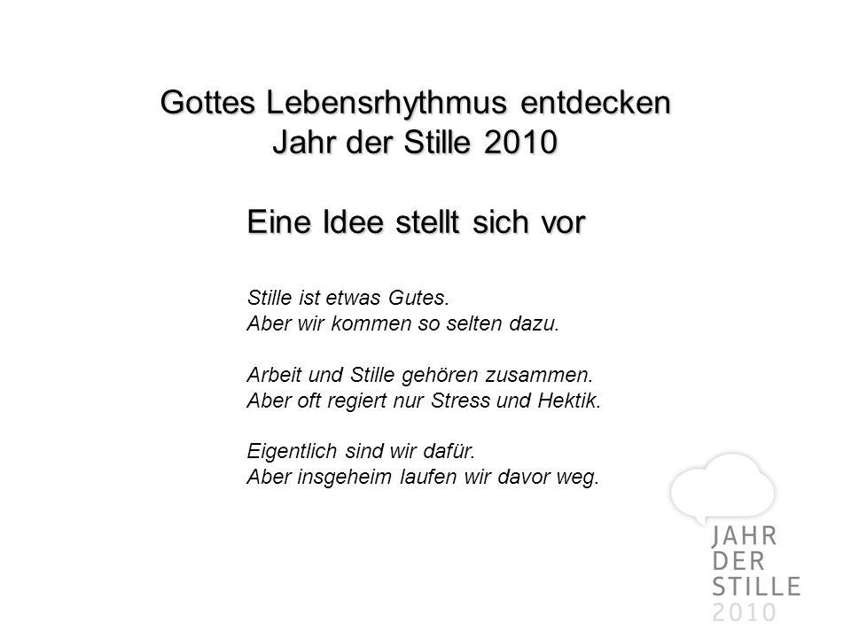 Gottes Lebensrhythmus entdecken Jahr der Stille 2010 Eine Idee stellt sich vor Stille ist etwas Gutes. Aber wir kommen so selten dazu. Arbeit und Stil