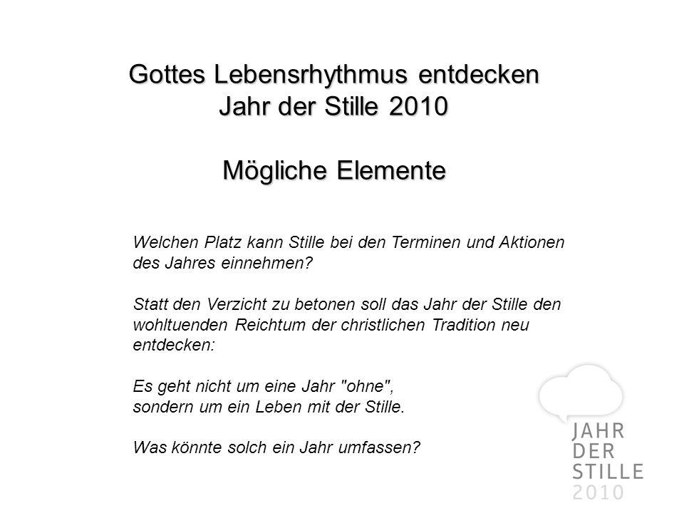 Gottes Lebensrhythmus entdecken Jahr der Stille 2010 Mögliche Elemente Welchen Platz kann Stille bei den Terminen und Aktionen des Jahres einnehmen? S
