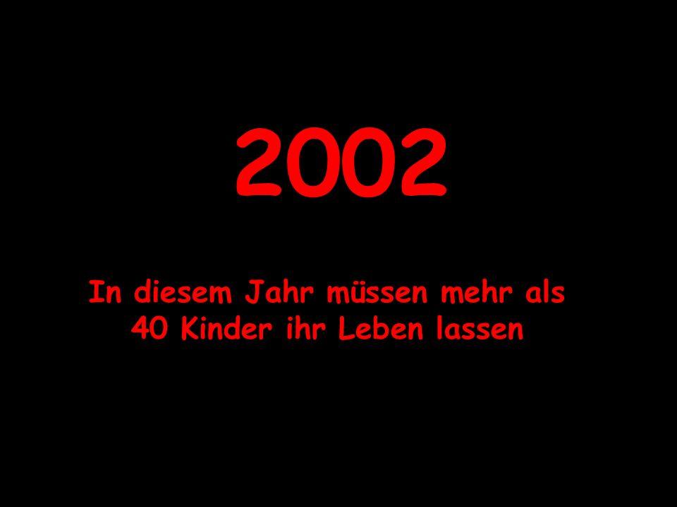 2002 In diesem Jahr müssen mehr als 40 Kinder ihr Leben lassen