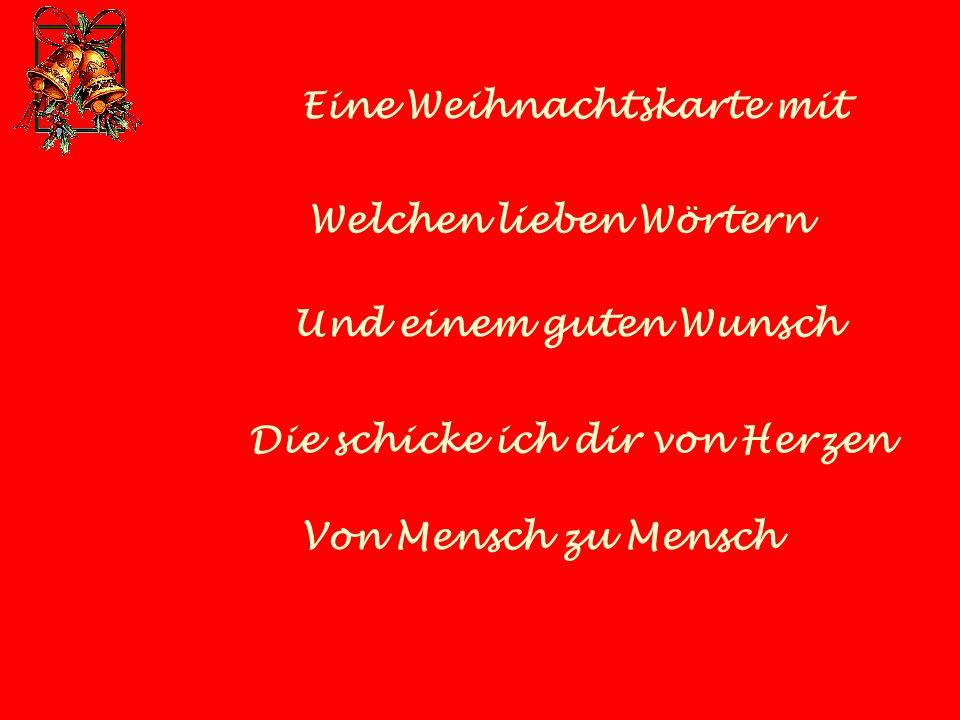 Eine Weihnachtskarte mit Welchen lieben Wörtern Und einem guten Wunsch Die schicke ich dir von Herzen Von Mensch zu Mensch