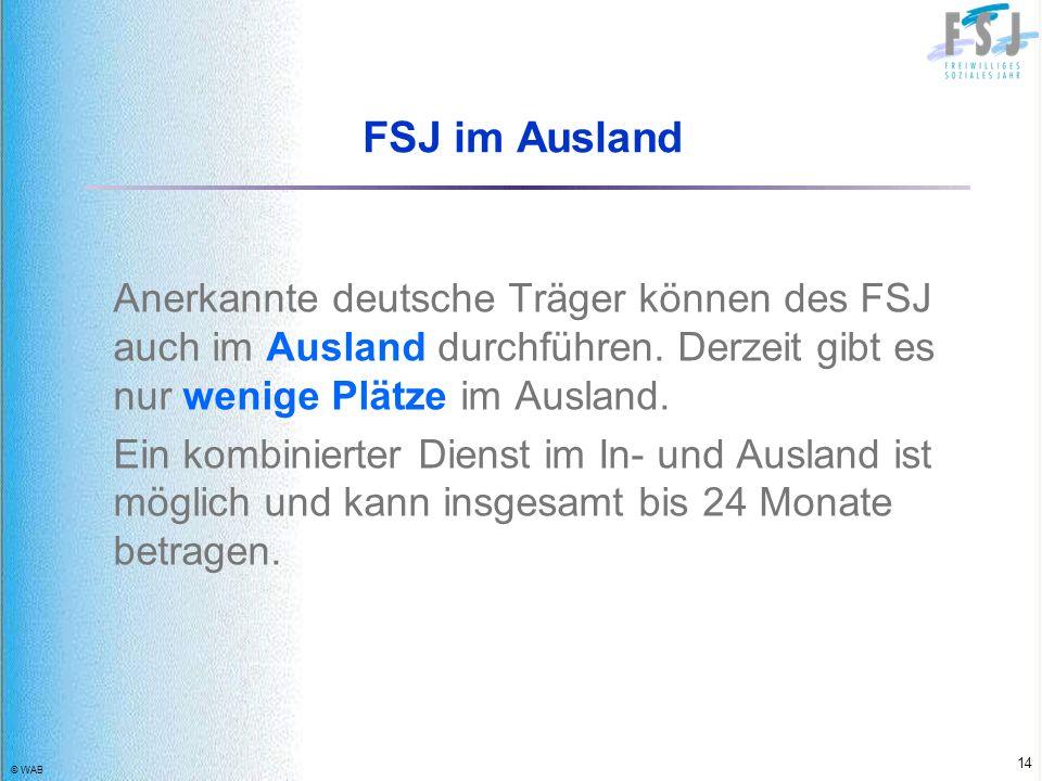 © WAB 14 FSJ im Ausland Anerkannte deutsche Träger können des FSJ auch im Ausland durchführen. Derzeit gibt es nur wenige Plätze im Ausland. Ein kombi