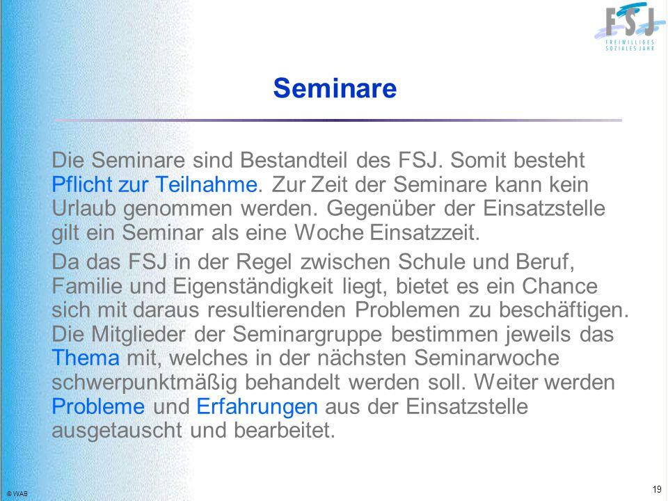 © WAB 19 Seminare Die Seminare sind Bestandteil des FSJ. Somit besteht Pflicht zur Teilnahme. Zur Zeit der Seminare kann kein Urlaub genommen werden.