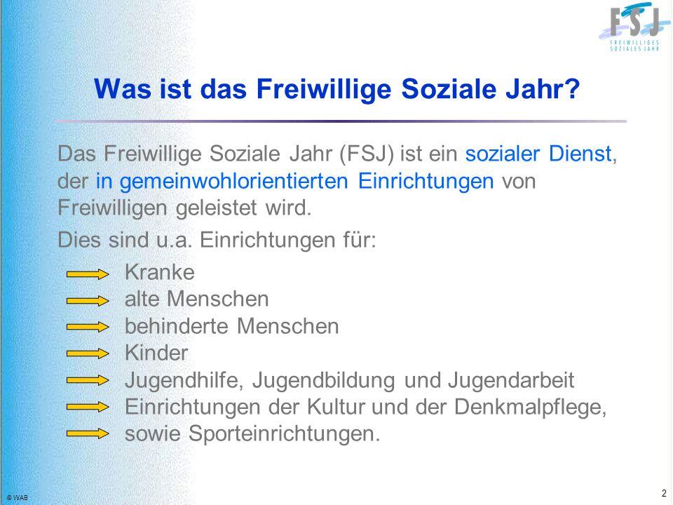 © WAB 2 Was ist das Freiwillige Soziale Jahr? Das Freiwillige Soziale Jahr (FSJ) ist ein sozialer Dienst, der in gemeinwohlorientierten Einrichtungen