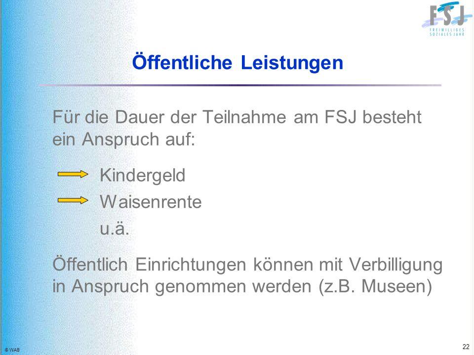 © WAB 22 Öffentliche Leistungen Für die Dauer der Teilnahme am FSJ besteht ein Anspruch auf: Kindergeld Waisenrente u.ä. Öffentlich Einrichtungen könn
