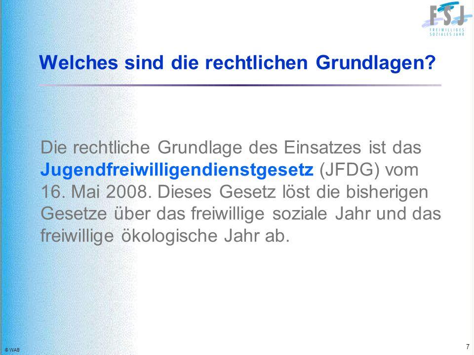 © WAB 7 Welches sind die rechtlichen Grundlagen? Die rechtliche Grundlage des Einsatzes ist das Jugendfreiwilligendienstgesetz (JFDG) vom 16. Mai 2008