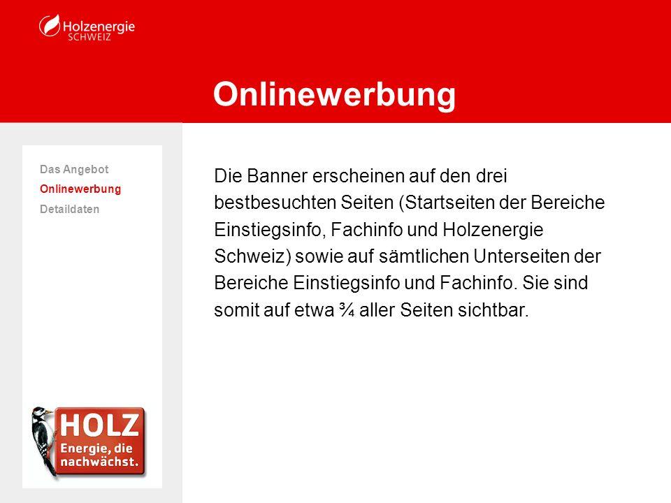 Die Banner erscheinen auf den drei bestbesuchten Seiten (Startseiten der Bereiche Einstiegsinfo, Fachinfo und Holzenergie Schweiz) sowie auf sämtlichen Unterseiten der Bereiche Einstiegsinfo und Fachinfo.