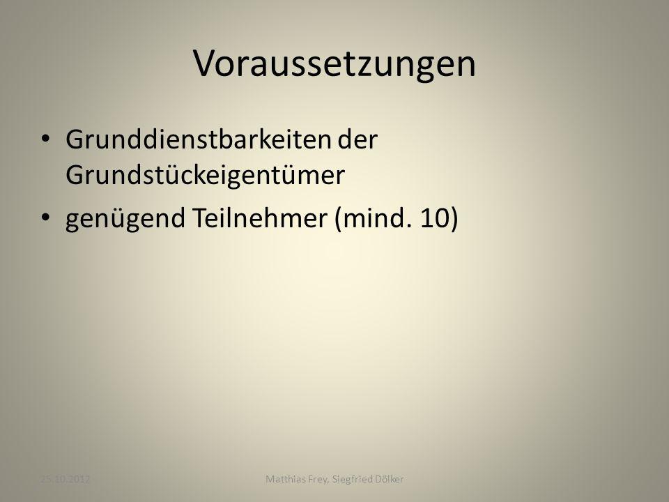 Voraussetzungen Grunddienstbarkeiten der Grundstückeigentümer genügend Teilnehmer (mind. 10) 25.10.2012Matthias Frey, Siegfried Dölker