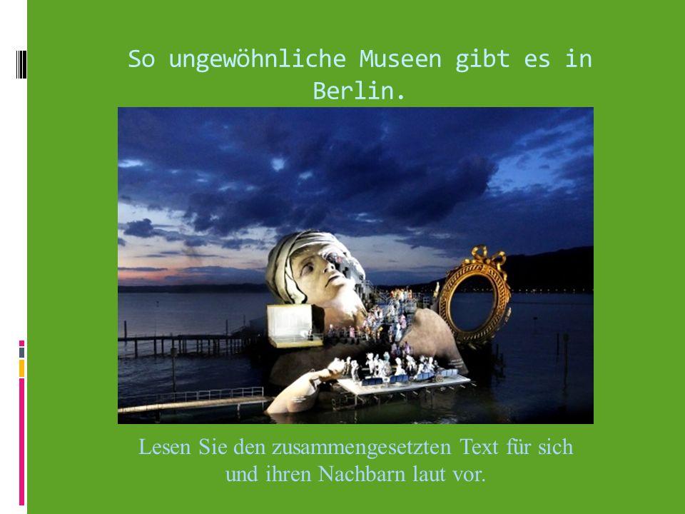 So ungewöhnliche Museen gibt es in Berlin. Lesen Sie den zusammengesetzten Text für sich und ihren Nachbarn laut vor.