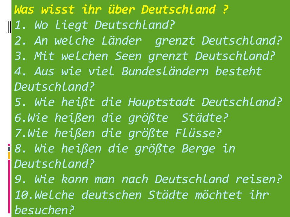 Was wisst ihr über Deutschland ? 1. Wo liegt Deutschland? 2. An welche Länder grenzt Deutschland? 3. Mit welchen Seen grenzt Deutschland? 4. Aus wie v
