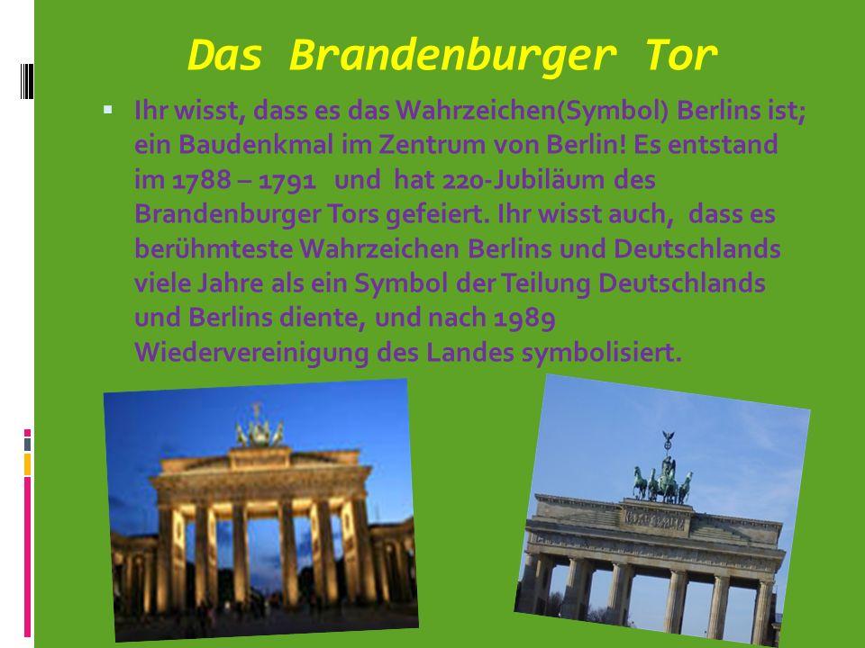 Das Brandenburger Tor Ihr wisst, dass es das Wahrzeichen(Symbol) Berlins ist; ein Baudenkmal im Zentrum von Berlin! Es entstand im 1788 – 1791 und hat