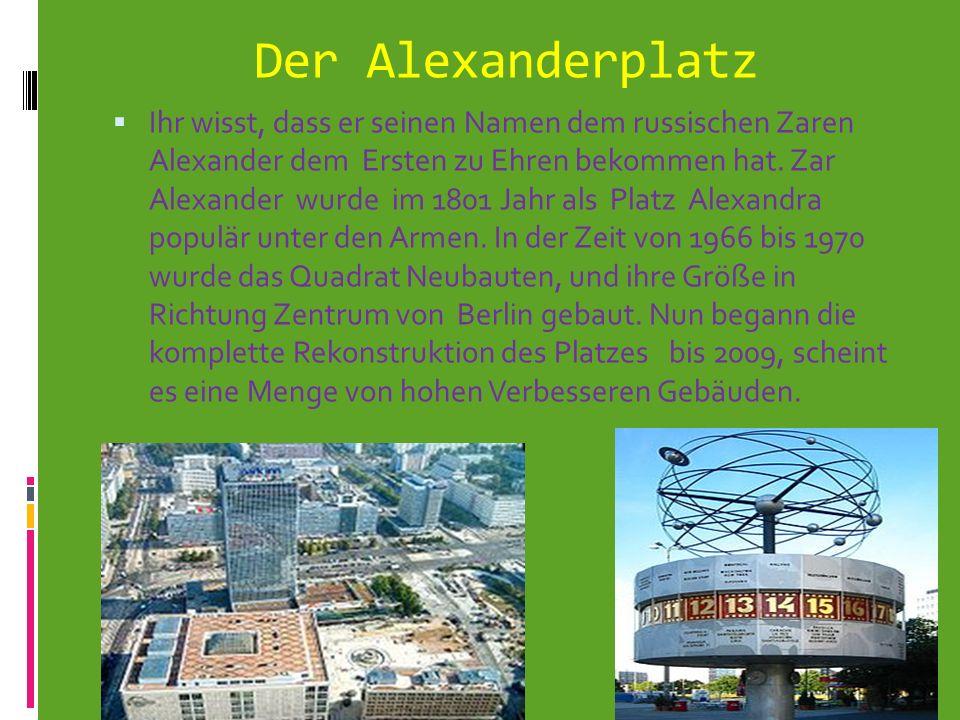 Der Alexanderplatz Ihr wisst, dass er seinen Namen dem russischen Zaren Alexander dem Ersten zu Ehren bekommen hat. Zar Alexander wurde im 1801 Jahr a