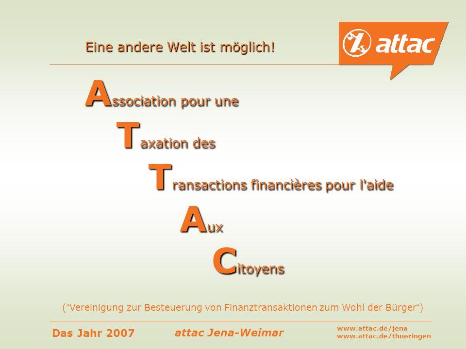 attac Jena-Weimar Das Jahr 2007 www.attac.de/jena www.attac.de/thueringen Association pour une Taxation des Transactions financières pour l'aide Aux C
