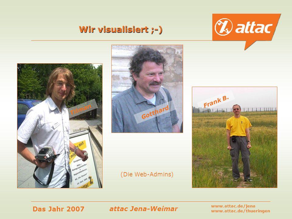 attac Jena-Weimar Das Jahr 2007 www.attac.de/jena www.attac.de/thueringen Wir visualisiert ;-) Tilman Gotthard (Die Web-Admins) Frank B.
