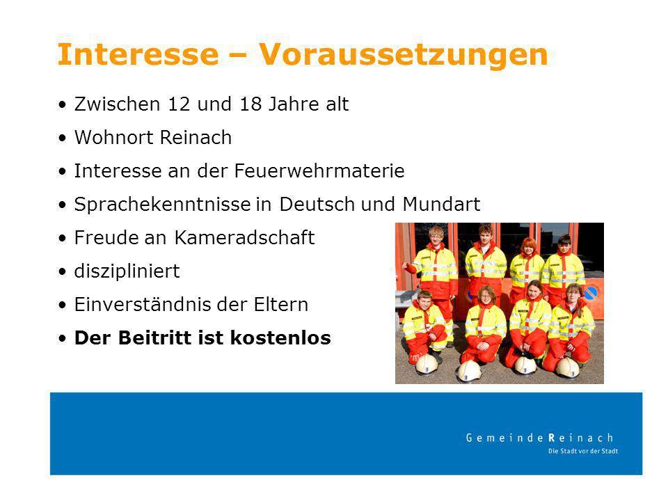 Interesse – Voraussetzungen Zwischen 12 und 18 Jahre alt Wohnort Reinach Interesse an der Feuerwehrmaterie Sprachekenntnisse in Deutsch und Mundart Fr