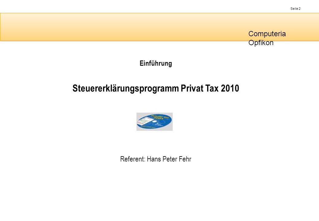 Seite 2 Computeria Opfikon Einführung Steuererklärungsprogramm Privat Tax 2010 Referent: Hans Peter Fehr