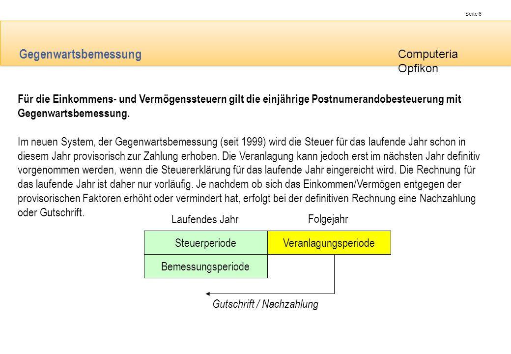 Seite 6 Computeria Opfikon Gegenwartsbemessung Für die Einkommens- und Vermögenssteuern gilt die einjährige Postnumerandobesteuerung mit Gegenwartsbem
