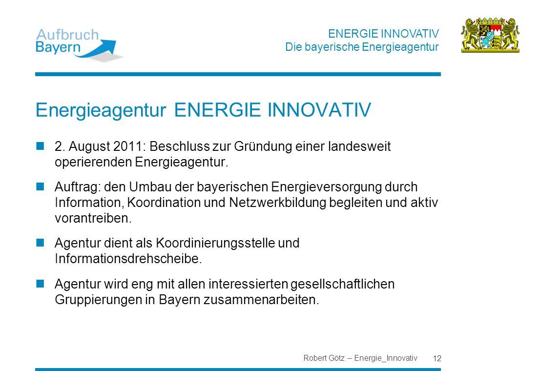 ENERGIE INNOVATIV Die bayerische Energieagentur Robert Götz – Energie_Innovativ 12 Energieagentur ENERGIE INNOVATIV 2. August 2011: Beschluss zur Grün