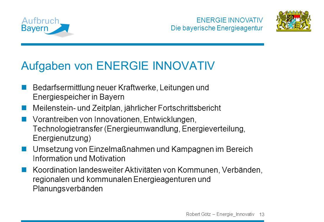 ENERGIE INNOVATIV Die bayerische Energieagentur Robert Götz – Energie_Innovativ 13 Aufgaben von ENERGIE INNOVATIV Bedarfsermittlung neuer Kraftwerke,