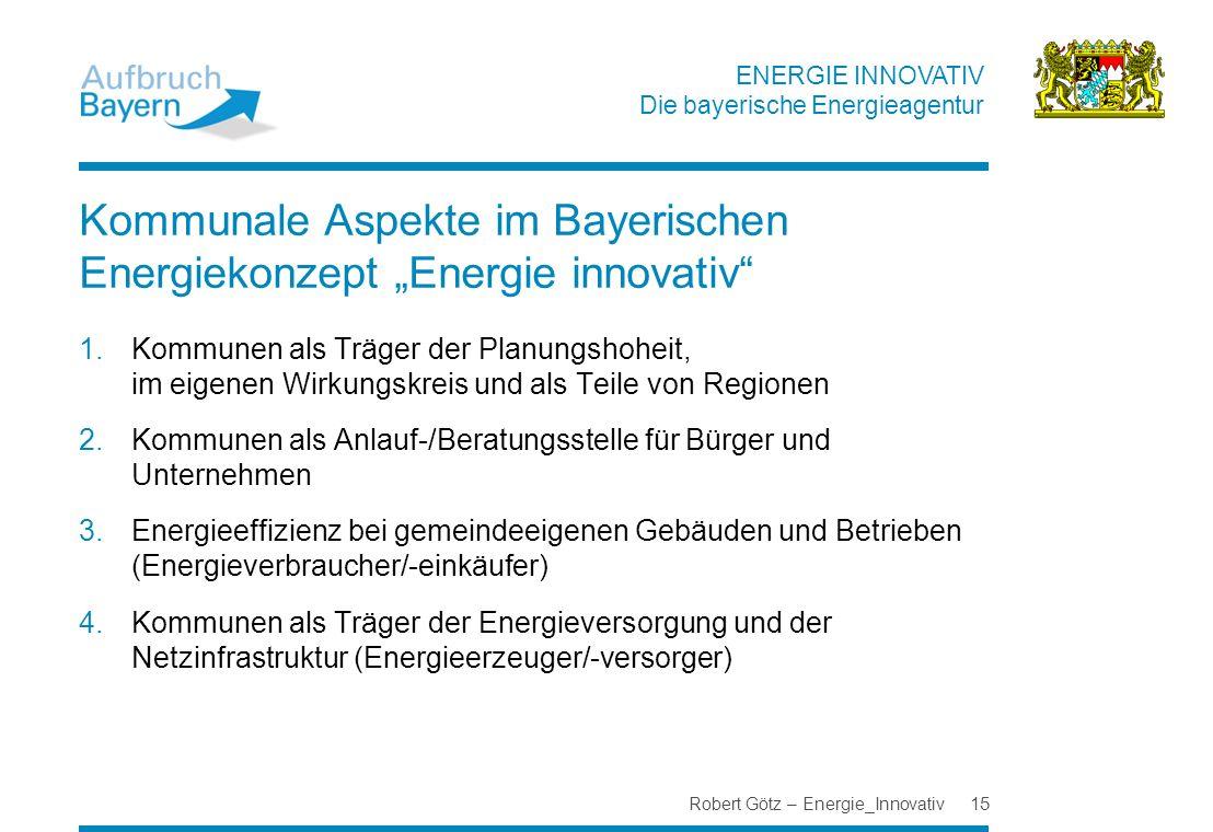 ENERGIE INNOVATIV Die bayerische Energieagentur Robert Götz – Energie_Innovativ 15 Kommunale Aspekte im Bayerischen Energiekonzept Energie innovativ 1