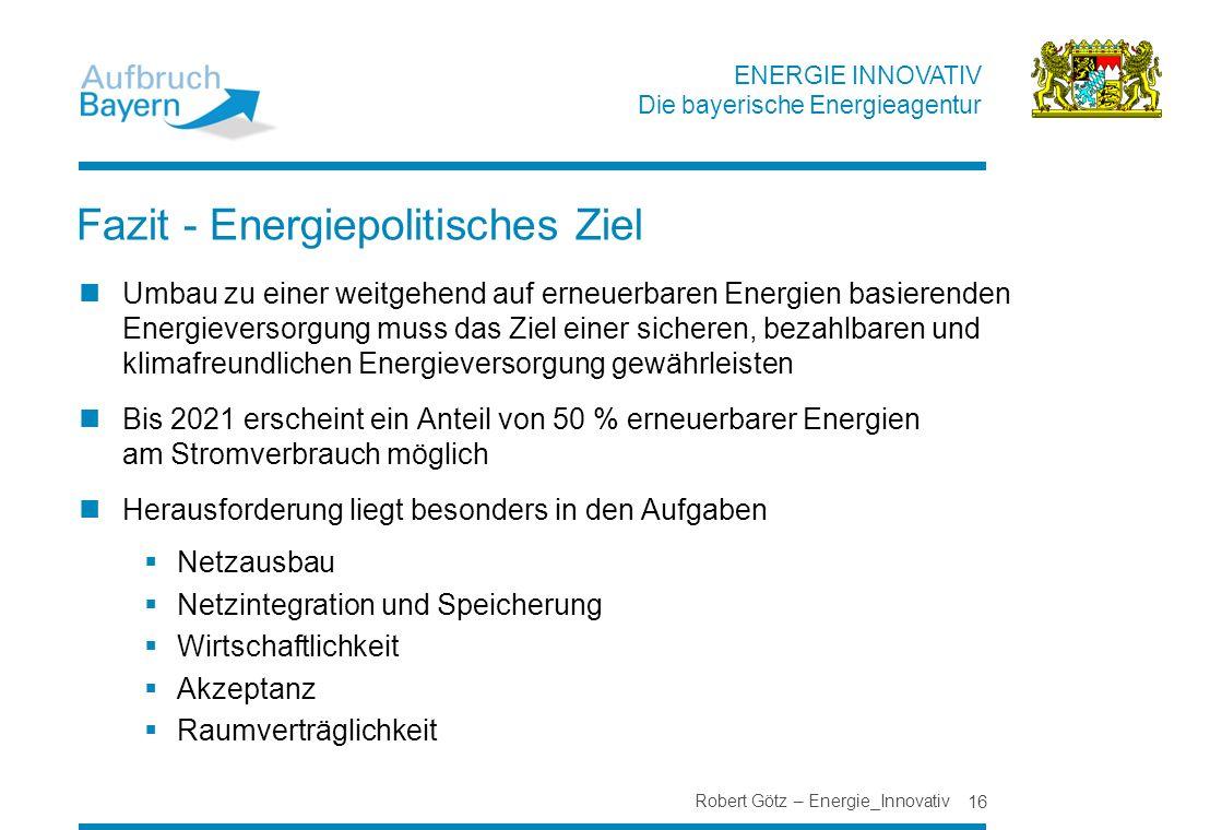 ENERGIE INNOVATIV Die bayerische Energieagentur Fazit - Energiepolitisches Ziel Umbau zu einer weitgehend auf erneuerbaren Energien basierenden Energi