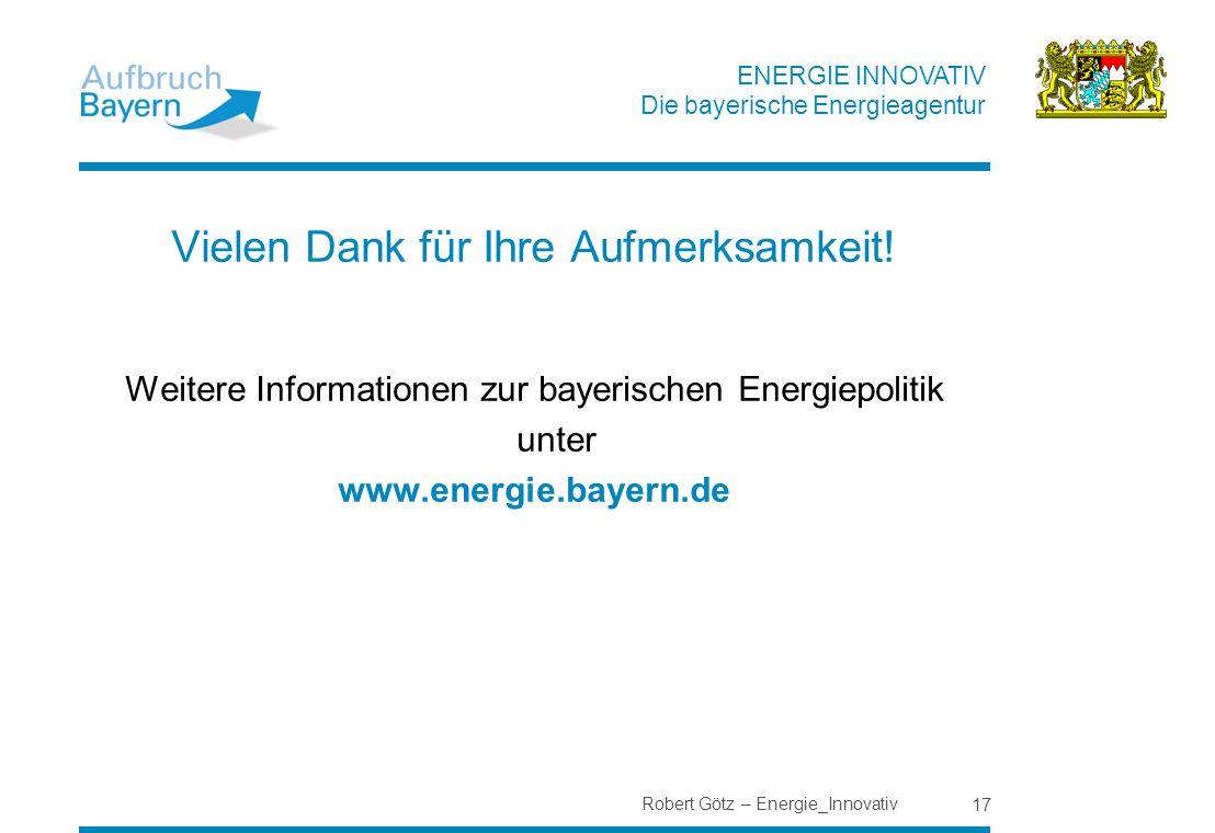 ENERGIE INNOVATIV Die bayerische Energieagentur Robert Götz – Energie_Innovativ 17 Vielen Dank für Ihre Aufmerksamkeit! Weitere Informationen zur baye