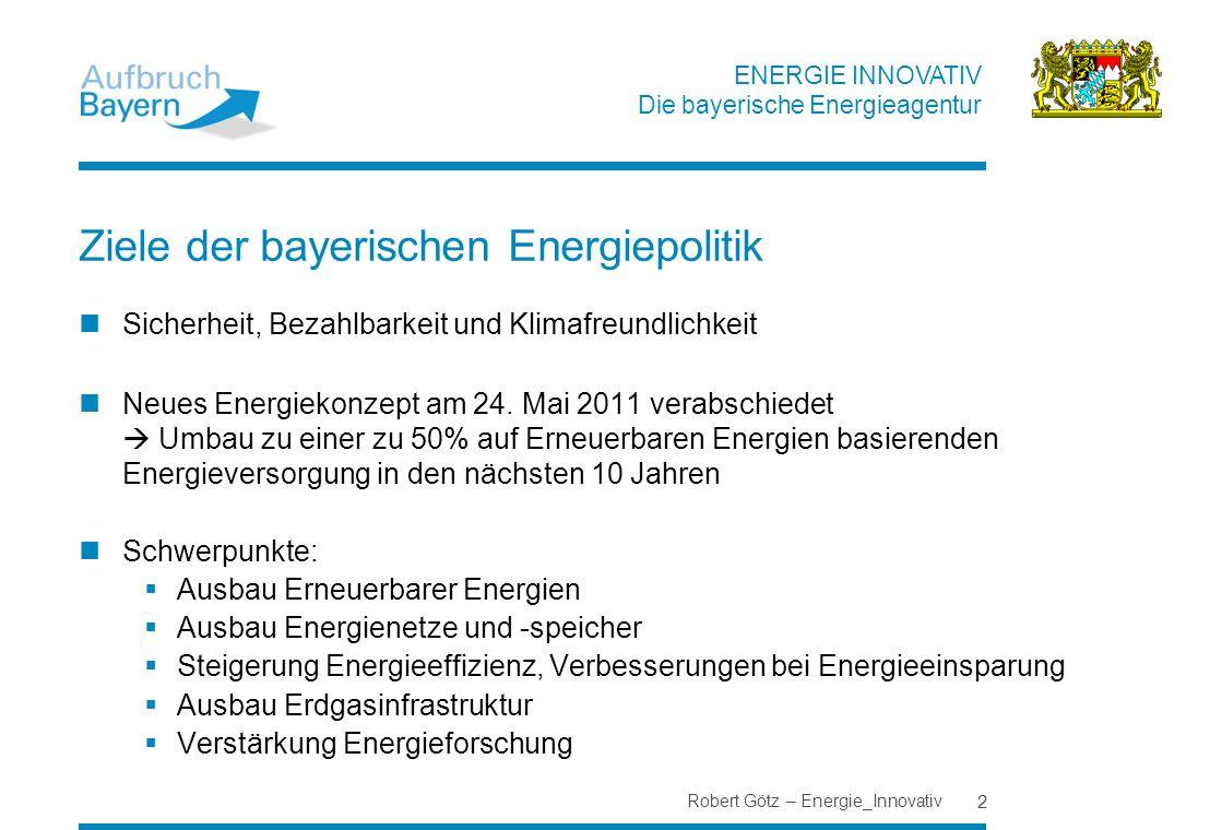 ENERGIE INNOVATIV Die bayerische Energieagentur Robert Götz – Energie_Innovativ 2 Ziele der bayerischen Energiepolitik Sicherheit, Bezahlbarkeit und K