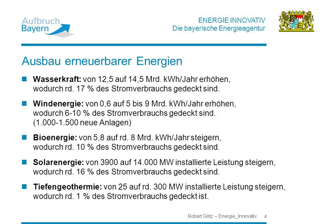 ENERGIE INNOVATIV Die bayerische Energieagentur Ausbau erneuerbarer Energien Wasserkraft: von 12,5 auf 14,5 Mrd. kWh/Jahr erhöhen, wodurch rd. 17 % de