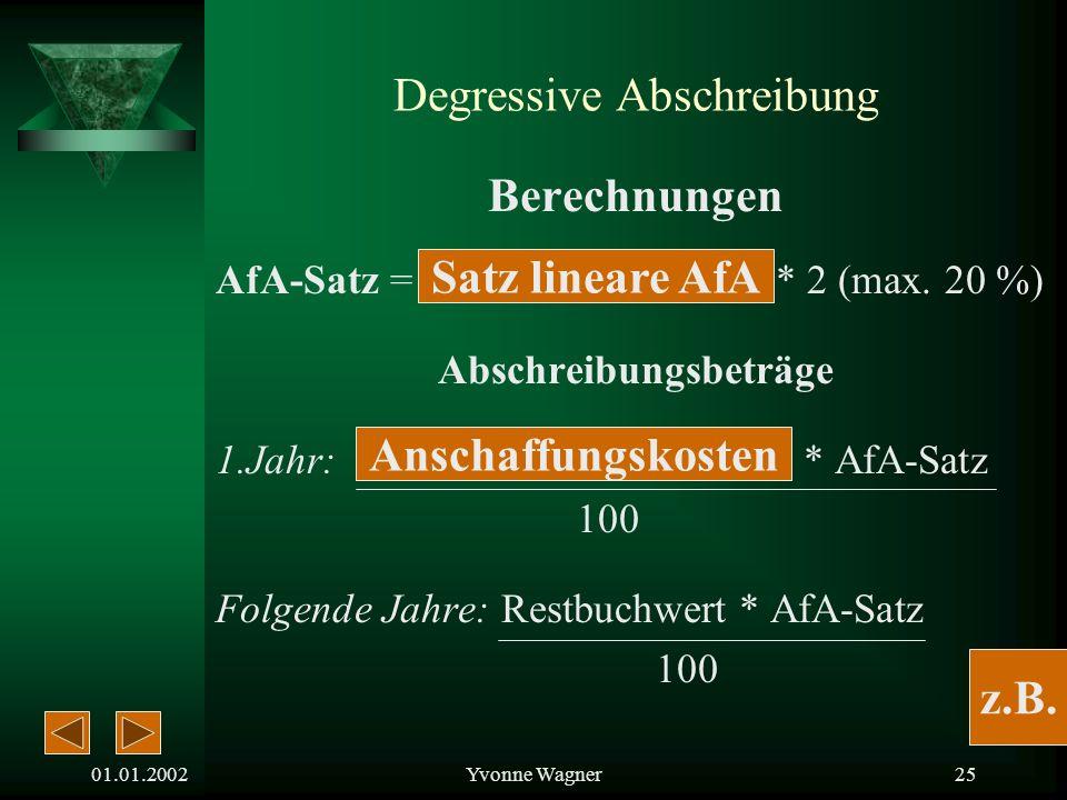 01.01.2002Yvonne Wagner24 Degressive Abschreibung Vorteile: Wertminderung vor allem in den Anfangsjahren sehr hoch AfA-Beträge am Anfang höher als bei