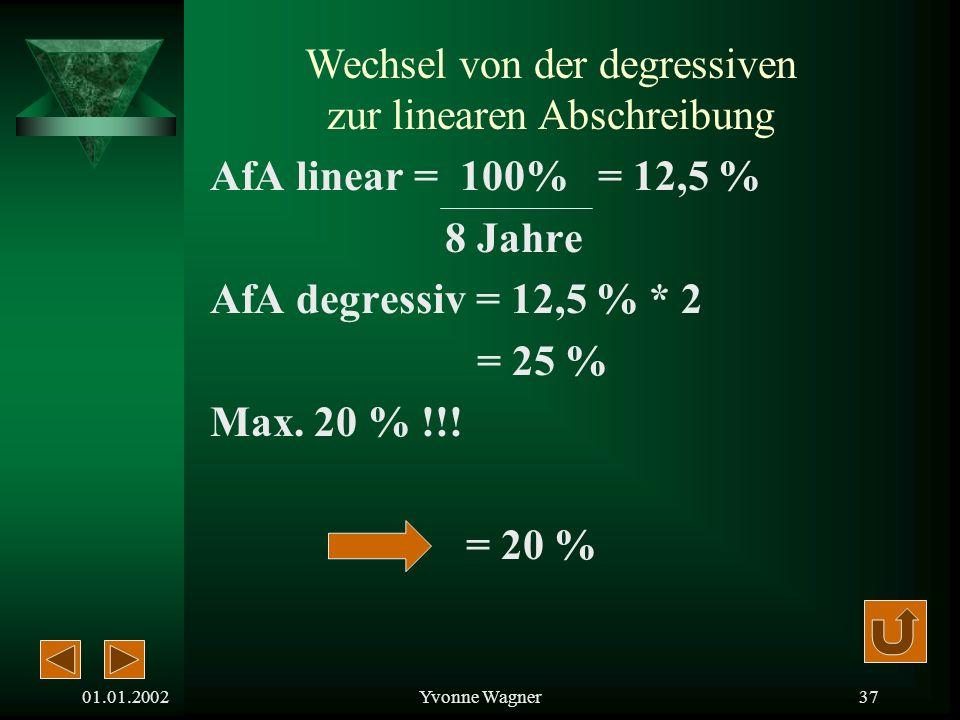 01.01.2002Yvonne Wagner36 Beispiel: Die Anschaffungskosten einer Maschine betragen 20.000,-. Die Nutzungsdauer sind 8 Jahre. i = 8 – 100 +1i = 3 im 3.