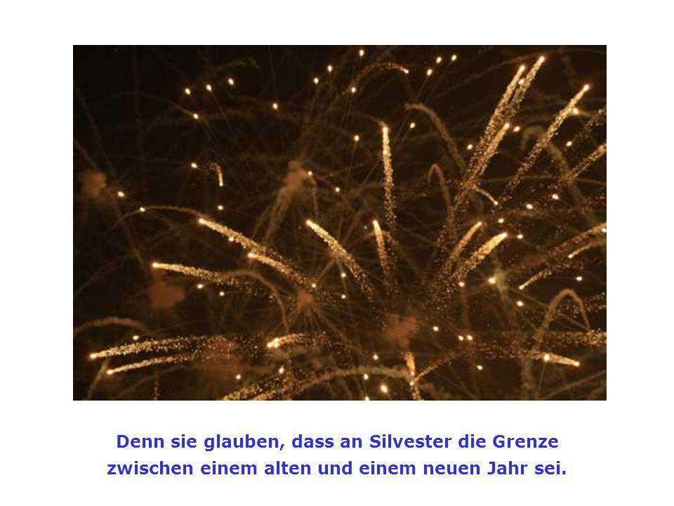 Denn sie glauben, dass an Silvester die Grenze zwischen einem alten und einem neuen Jahr sei.