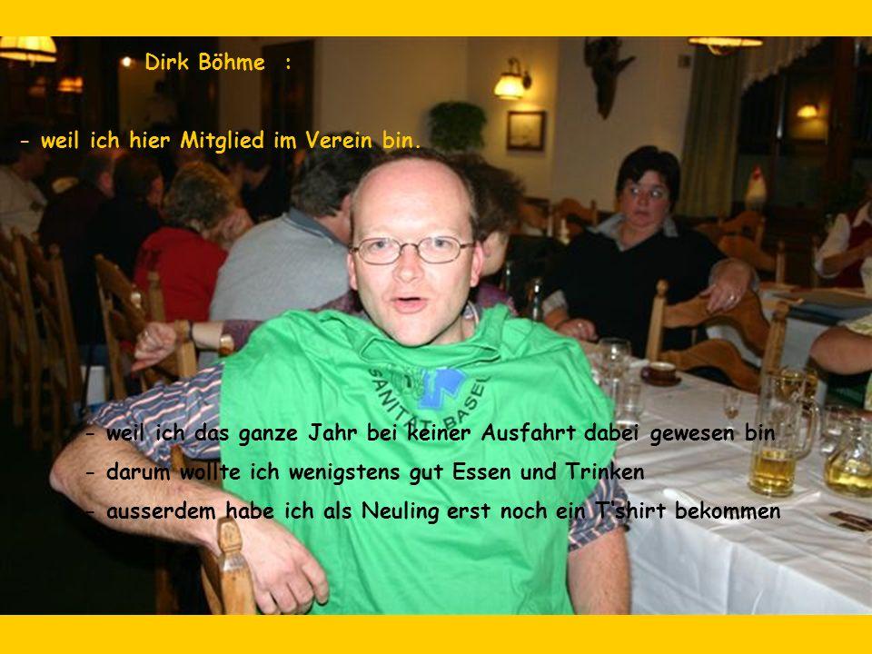 Dirk Böhme : - weil ich hier Mitglied im Verein bin. - weil ich das ganze Jahr bei keiner Ausfahrt dabei gewesen bin - darum wollte ich wenigstens gut