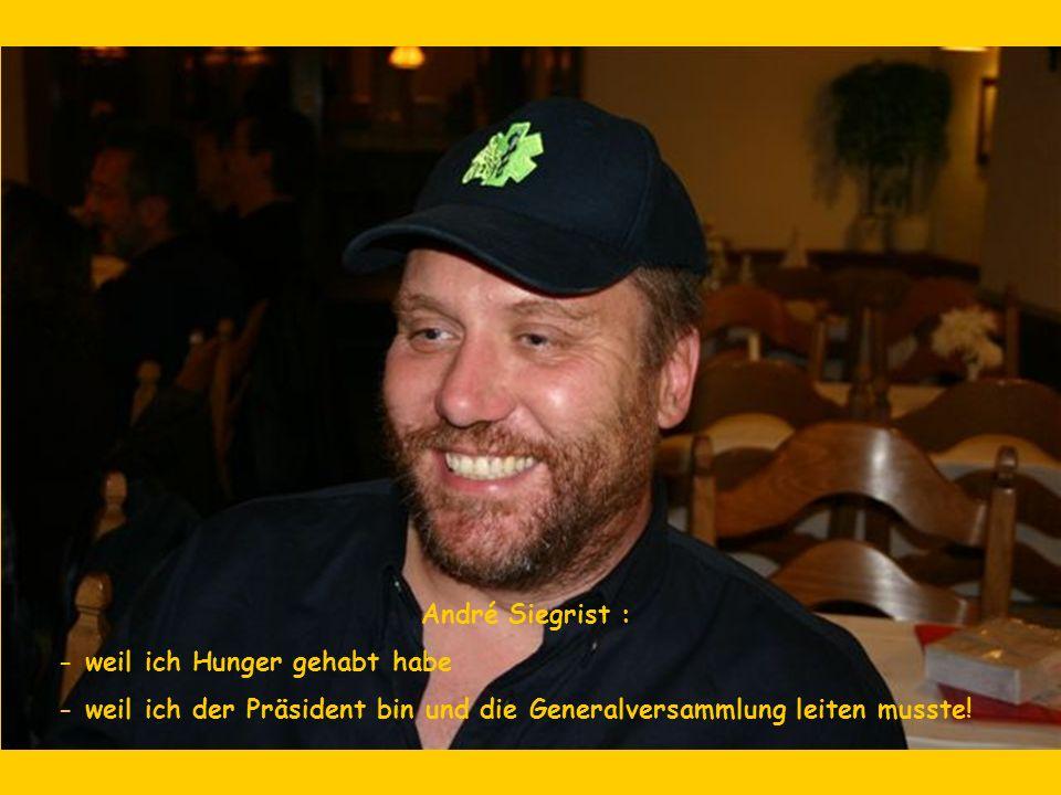 André Siegrist : - weil ich Hunger gehabt habe - weil ich der Präsident bin und die Generalversammlung leiten musste!