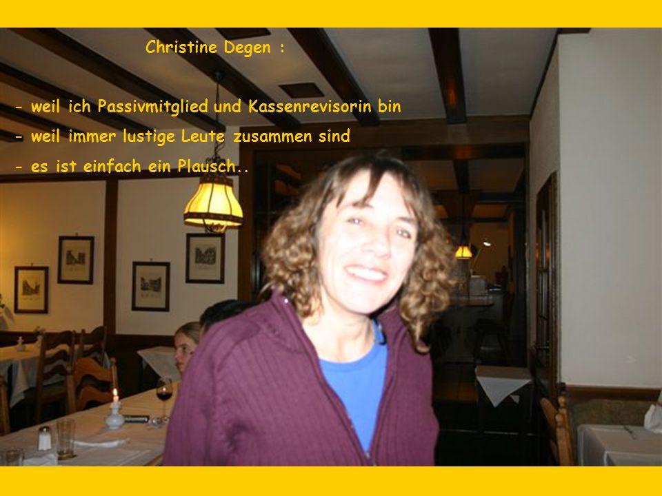 Christine Degen : - weil ich Passivmitglied und Kassenrevisorin bin - weil immer lustige Leute zusammen sind - es ist einfach ein Plausch..