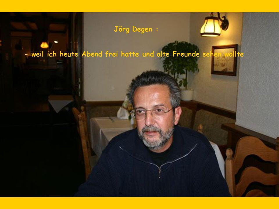 Jörg Degen : - weil ich heute Abend frei hatte und alte Freunde sehen wollte